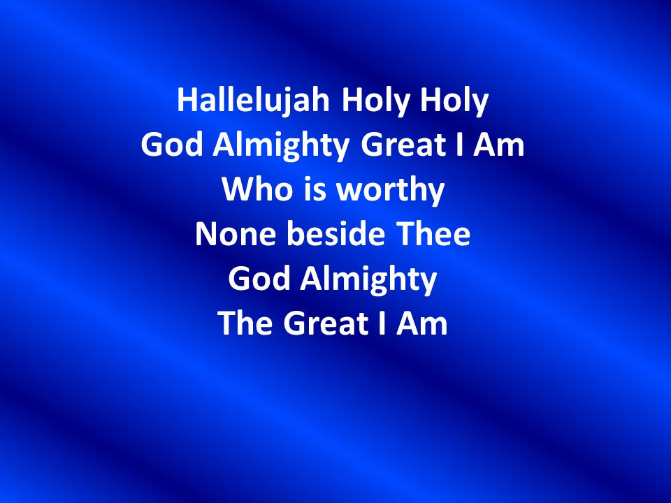 Hallelujah Holy Holy God Almighty Great I Am Who is worthy None beside Thee God Almighty The Great I Am