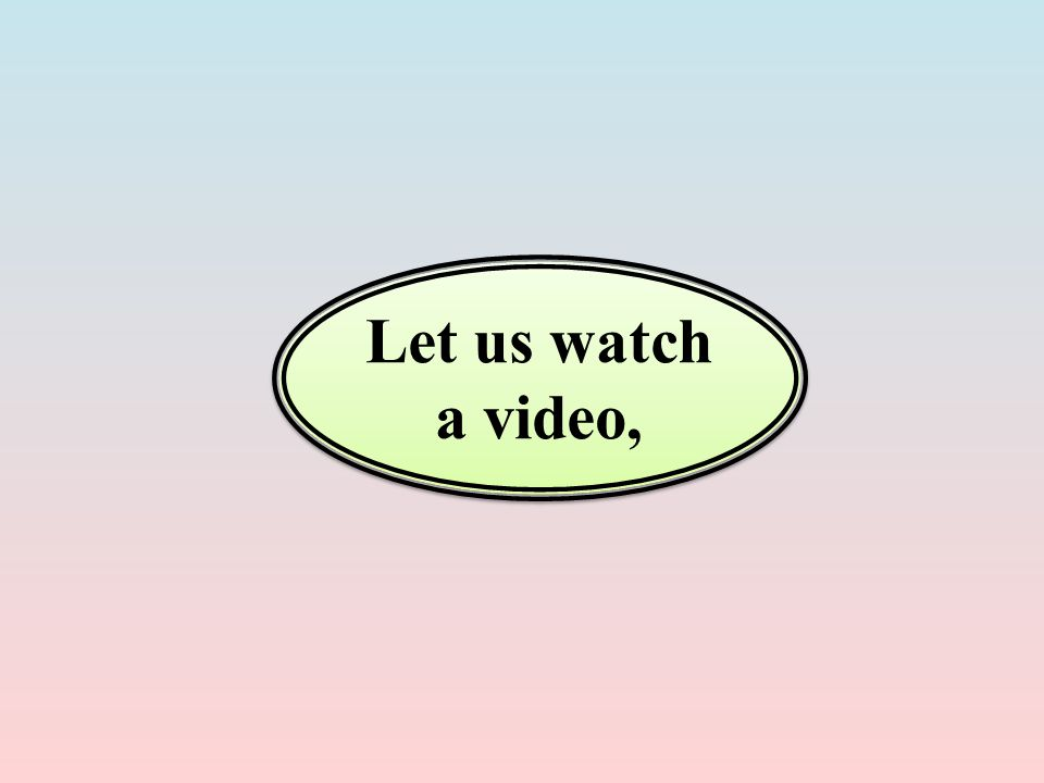 Let us watch a video,