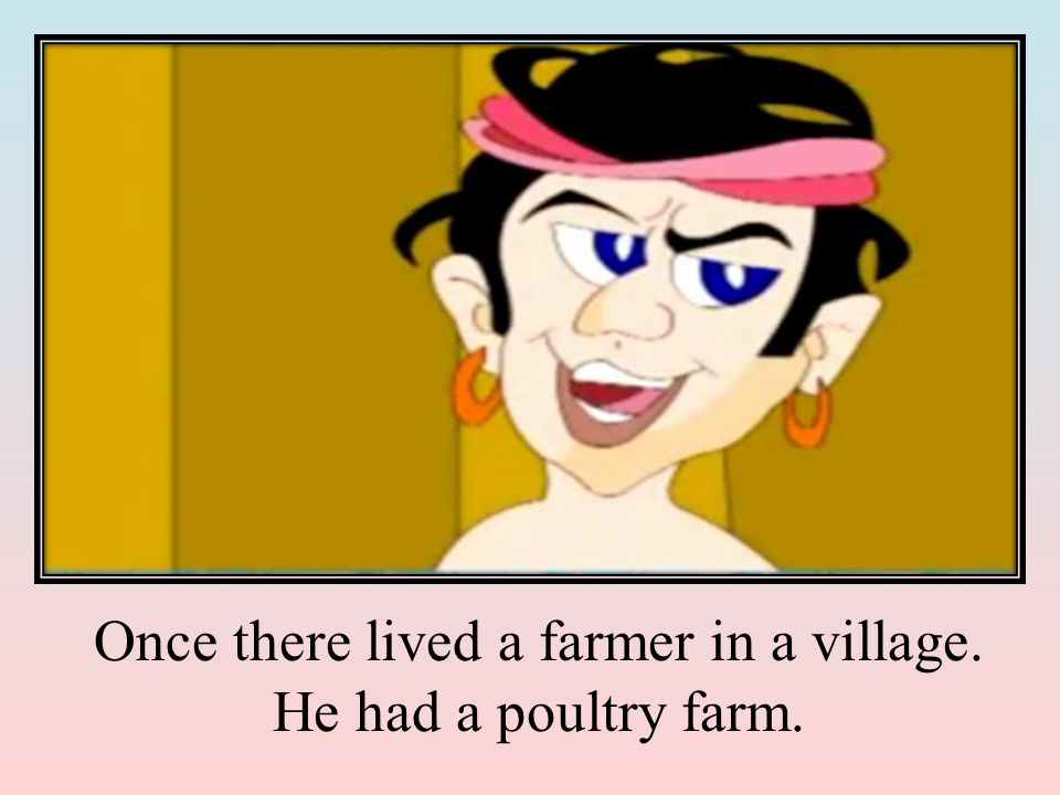 Once there lived a farmer in a village. He had a poultry farm.