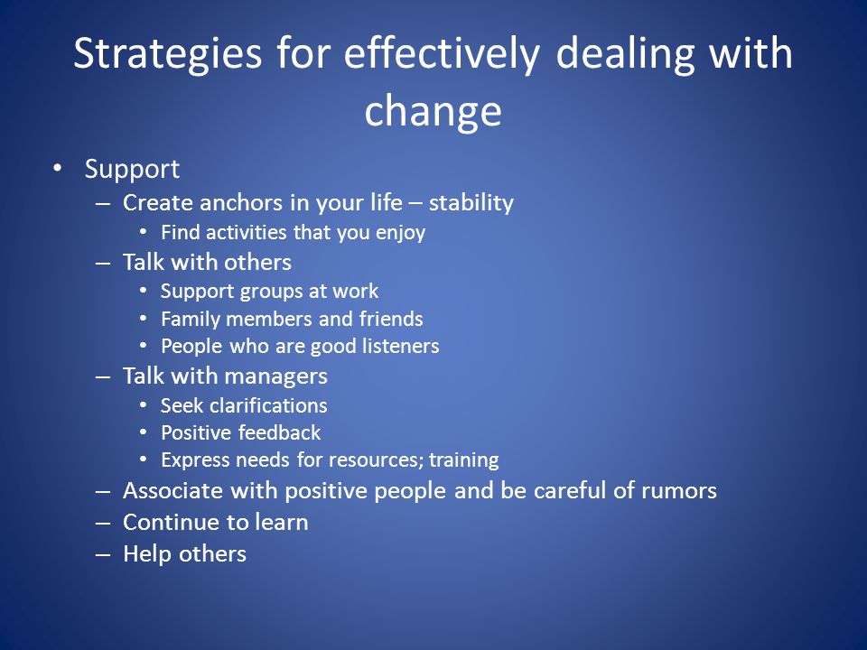 Strategies for effectively dealing with change Support – Create anchors in your life – stability Find activities that you enjoy – Talk with others Support groups at work Family members and friends People who are good listeners – Talk with managers Seek clarifications Positive feedback Express needs for resources; training – Associate with positive people and be careful of rumors – Continue to learn – Help others