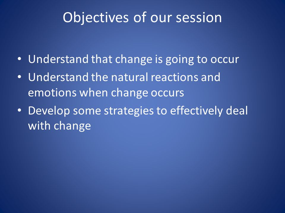 Objectives of our session Understand that change is going to occur Understand the natural reactions and emotions when change occurs Develop some strategies to effectively deal with change