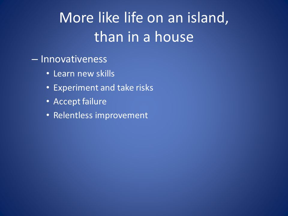 More like life on an island, than in a house – Innovativeness Learn new skills Experiment and take risks Accept failure Relentless improvement
