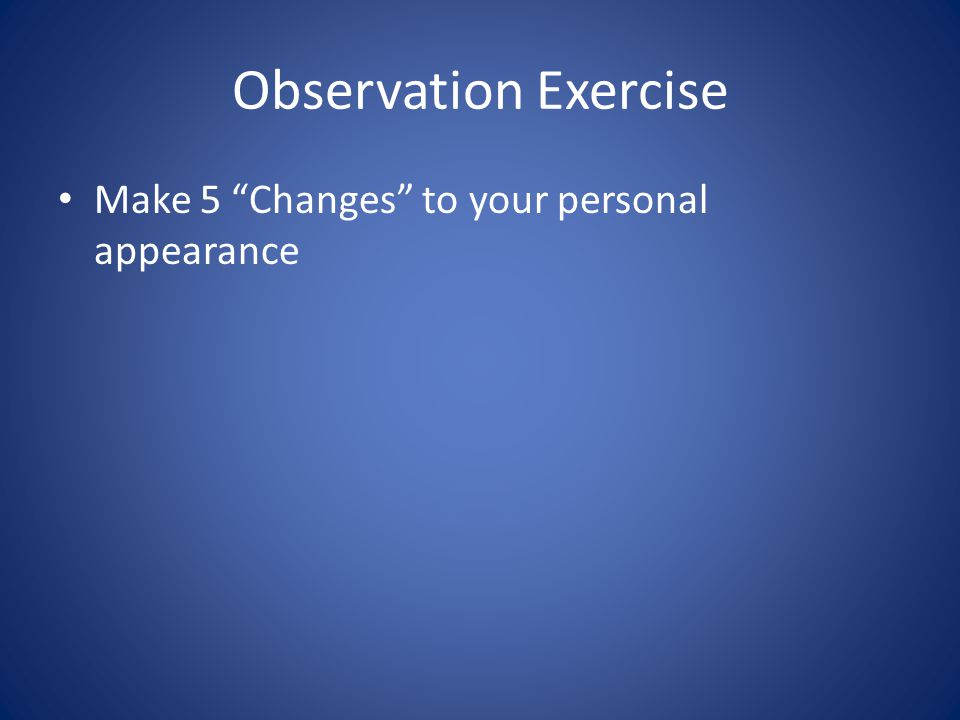 Observation Exercise Make 5 Changes to your personal appearance
