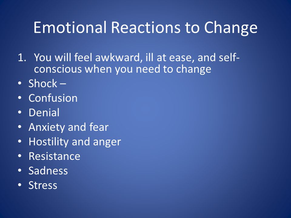 Emotional Reactions to Change 1.You will feel awkward, ill at ease, and self- conscious when you need to change Shock – Confusion Denial Anxiety and fear Hostility and anger Resistance Sadness Stress
