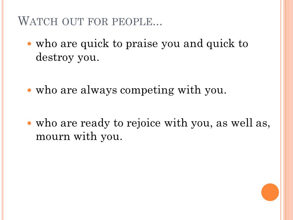 W ATCH OUT FOR PEOPLE... who are quick to praise you and quick to destroy you.