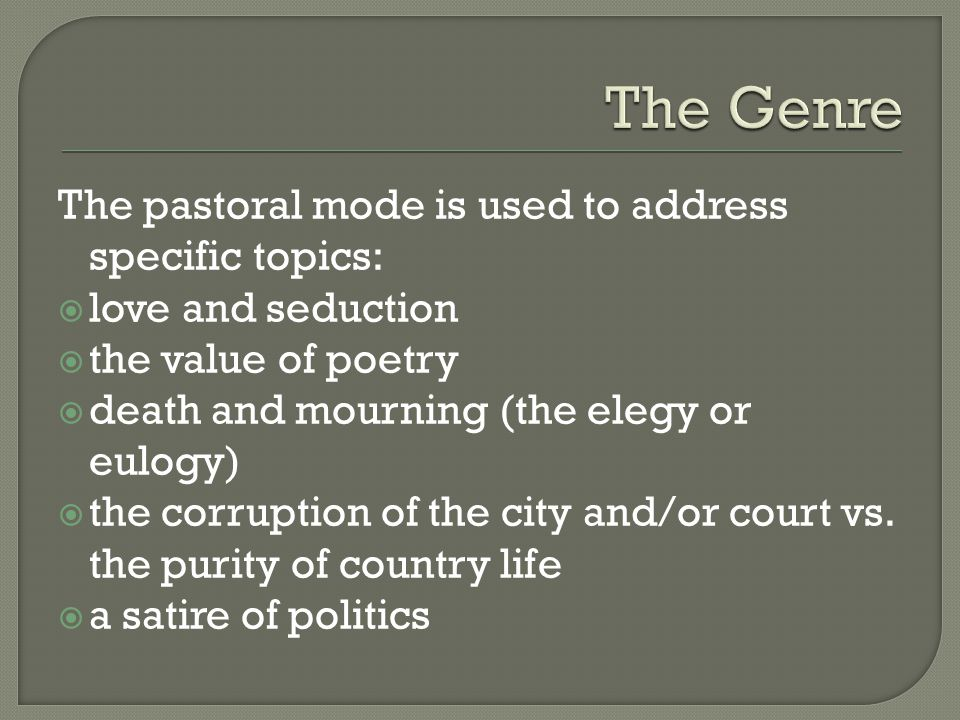 The pastoral mode is used to address specific topics:  love and seduction  the value of poetry  death and mourning (the elegy or eulogy)  the corr