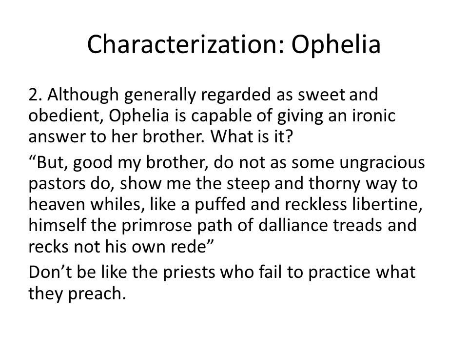 Characterization: Ophelia 2. Although generally regarded as sweet and obedient, Ophelia is capable of giving an ironic answer to her brother. What is