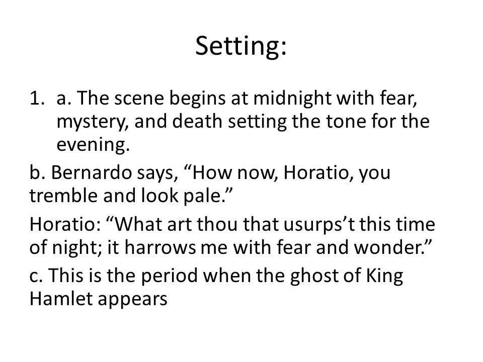 """Setting: 1.a. The scene begins at midnight with fear, mystery, and death setting the tone for the evening. b. Bernardo says, """"How now, Horatio, you tr"""