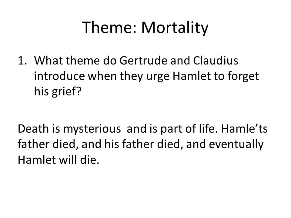 Theme: Mortality 1.What theme do Gertrude and Claudius introduce when they urge Hamlet to forget his grief? Death is mysterious and is part of life. H