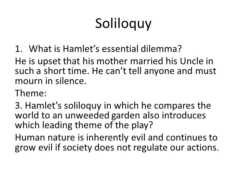 Soliloquy 1.What is Hamlet's essential dilemma? He is upset that his mother married his Uncle in such a short time. He can't tell anyone and must mour