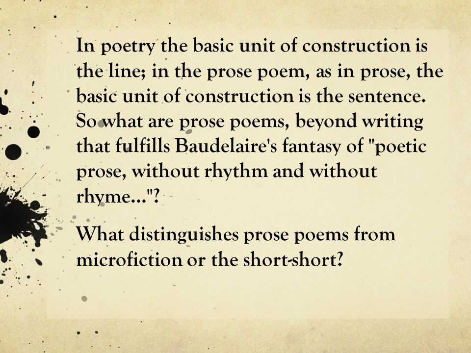 In poetry the basic unit of construction is the line; in the prose poem, as in prose, the basic unit of construction is the sentence.