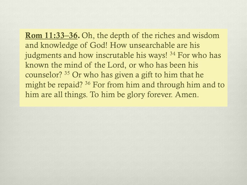 Rom 11:33–36. Oh, the depth of the riches and wisdom and knowledge of God.