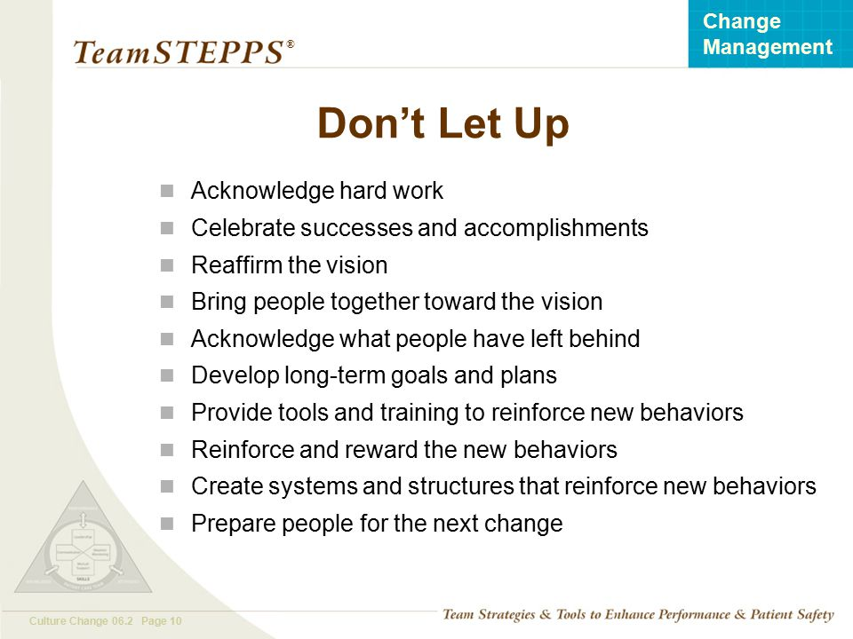 T EAM STEPPS 05.2 Culture Change 06.2 Page 10 Change Management ® Don't Let Up Acknowledge hard work Celebrate successes and accomplishments Reaffirm
