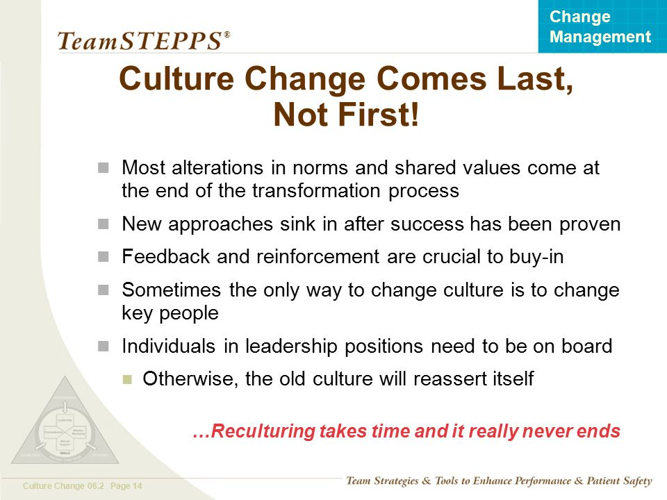 T EAM STEPPS 05.2 Culture Change 06.2 Page 14 Change Management ® Culture Change Comes Last, Not First! Most alterations in norms and shared values co