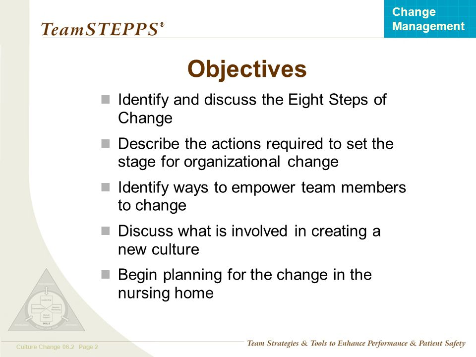 T EAM STEPPS 05.2 Culture Change 06.2 Page 2 Change Management ® Objectives Identify and discuss the Eight Steps of Change Describe the actions requir