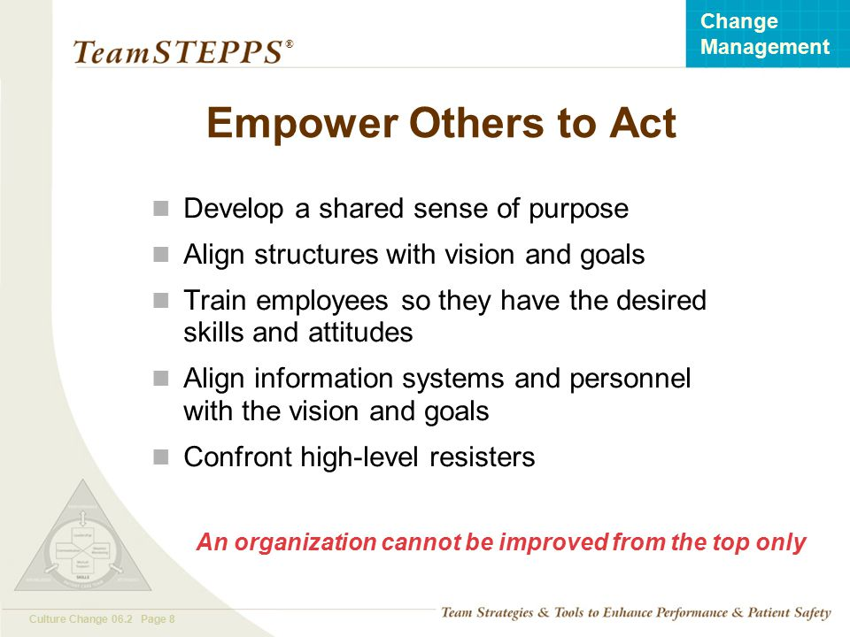 T EAM STEPPS 05.2 Culture Change 06.2 Page 8 Change Management ® Empower Others to Act Develop a shared sense of purpose Align structures with vision