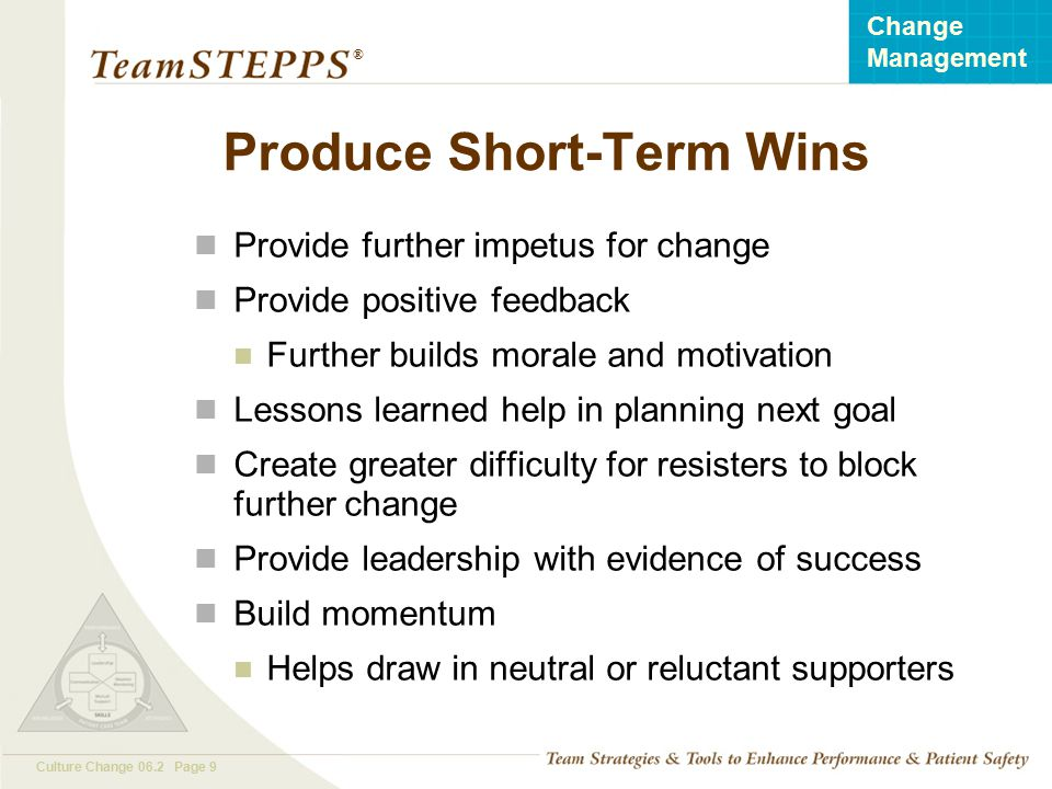 T EAM STEPPS 05.2 Culture Change 06.2 Page 9 Change Management ® Produce Short-Term Wins Provide further impetus for change Provide positive feedback