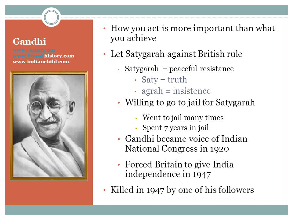 Gandhi www.camat.com www.flowof history.com www.indianchild.com www.camat.com www.flowof How you act is more important than what you achieve Let Satygarah against British rule Satygarah = peaceful resistance Saty = truth agrah = insistence Willing to go to jail for Satygarah Went to jail many times Spent 7 years in jail Gandhi became voice of Indian National Congress in 1920 Forced Britain to give India independence in 1947 Killed in 1947 by one of his followers