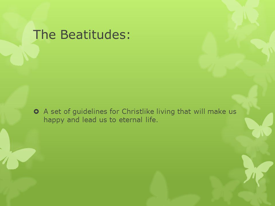The Beatitudes:  A set of guidelines for Christlike living that will make us happy and lead us to eternal life.