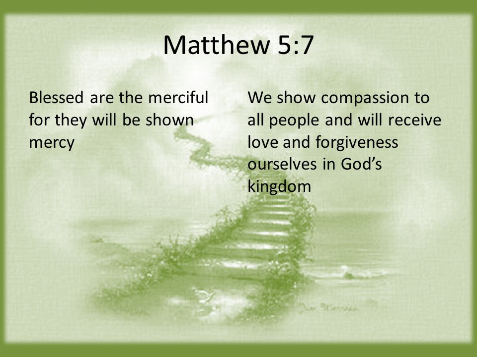 Matthew 5:7 Blessed are the merciful for they will be shown mercy We show compassion to all people and will receive love and forgiveness ourselves in God's kingdom