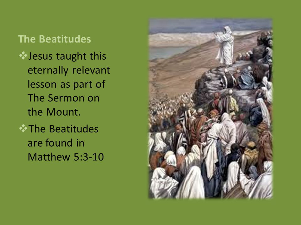 The Beatitudes  Jesus taught this eternally relevant lesson as part of The Sermon on the Mount.
