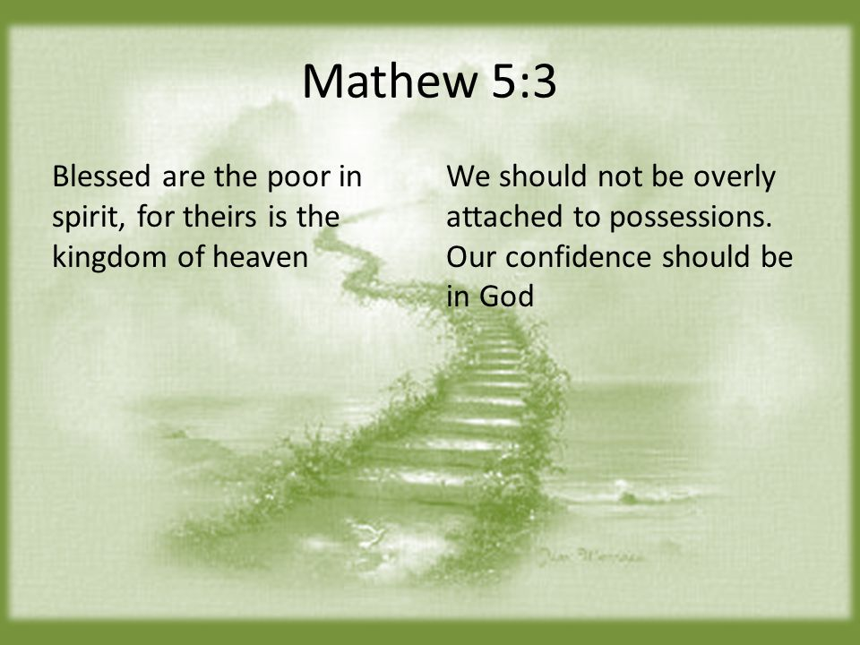 Mathew 5:3 Blessed are the poor in spirit, for theirs is the kingdom of heaven We should not be overly attached to possessions.