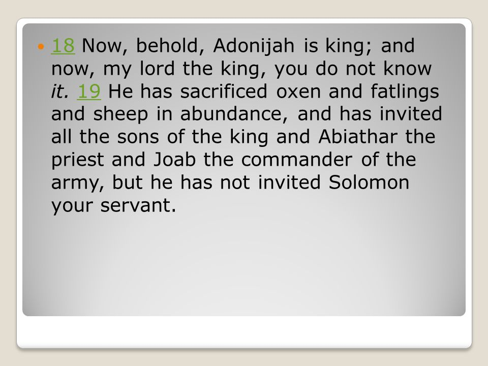 18 Now, behold, Adonijah is king; and now, my lord the king, you do not know it.