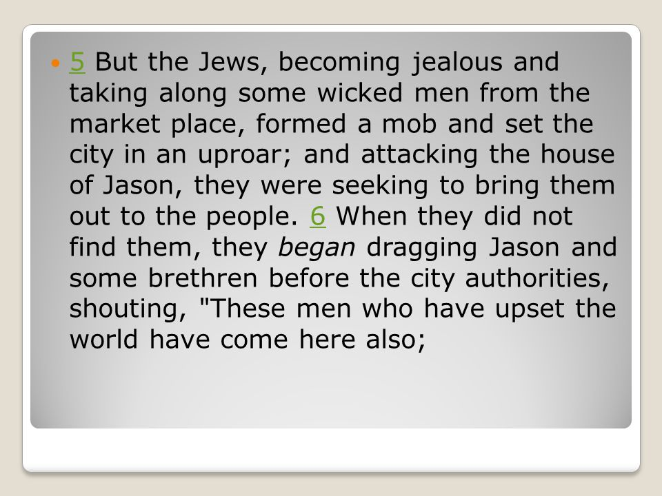 5 But the Jews, becoming jealous and taking along some wicked men from the market place, formed a mob and set the city in an uproar; and attacking the house of Jason, they were seeking to bring them out to the people.