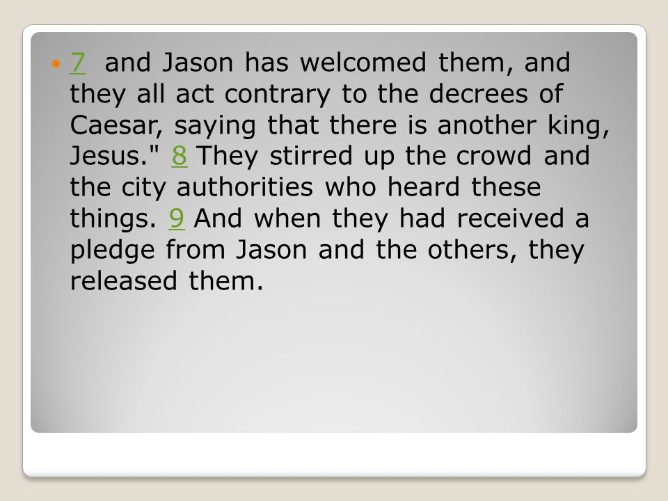 7 and Jason has welcomed them, and they all act contrary to the decrees of Caesar, saying that there is another king, Jesus. 8 They stirred up the crowd and the city authorities who heard these things.