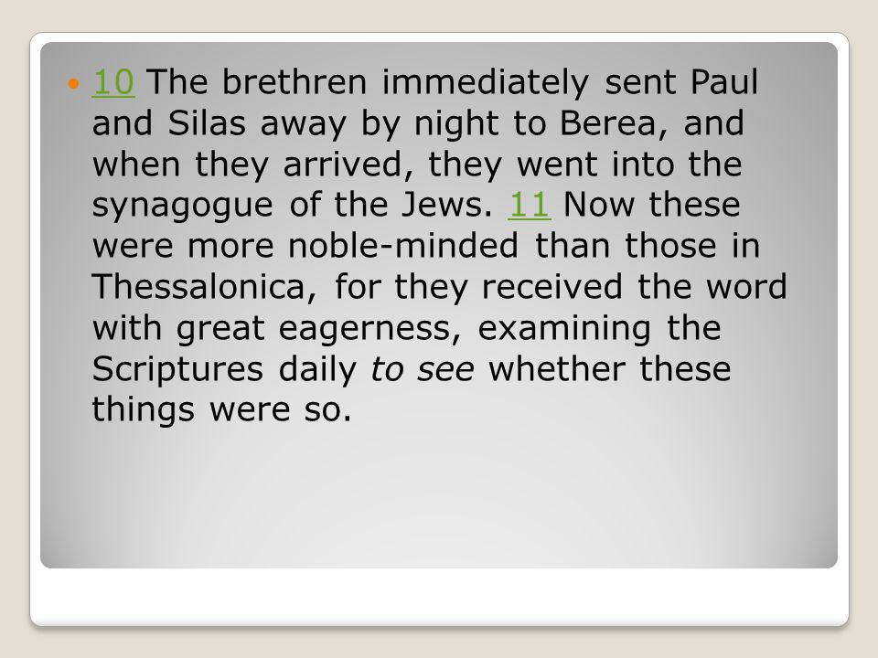 10 The brethren immediately sent Paul and Silas away by night to Berea, and when they arrived, they went into the synagogue of the Jews.