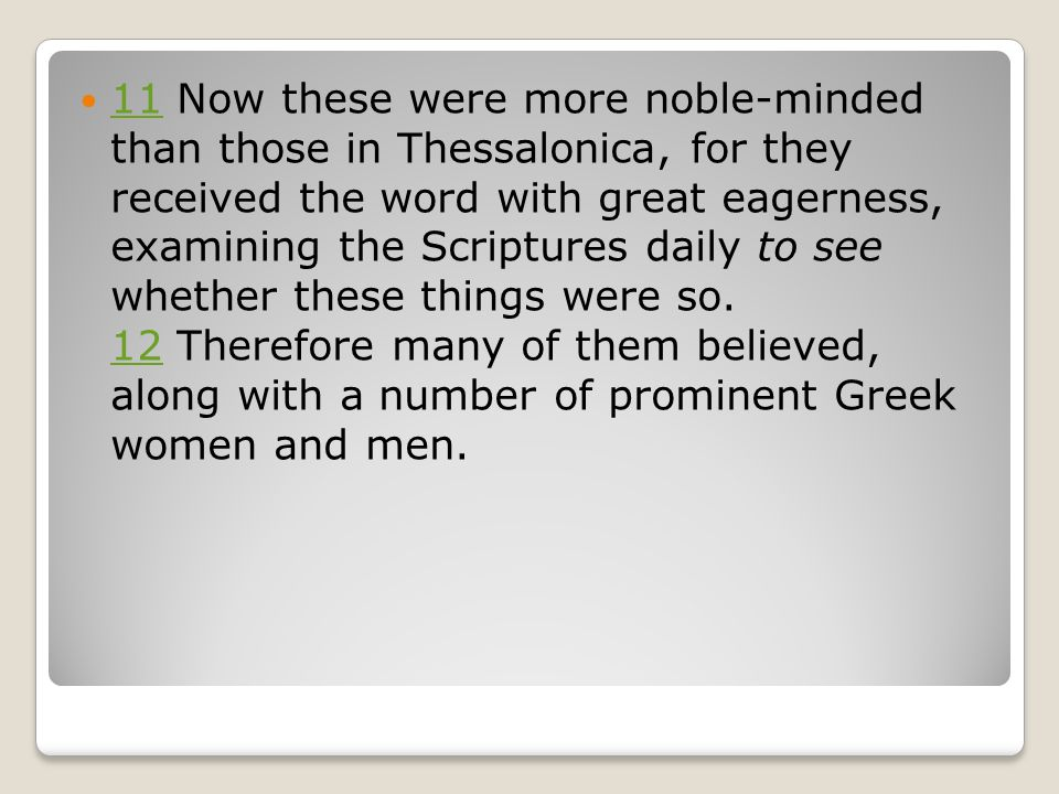 11 Now these were more noble-minded than those in Thessalonica, for they received the word with great eagerness, examining the Scriptures daily to see whether these things were so.