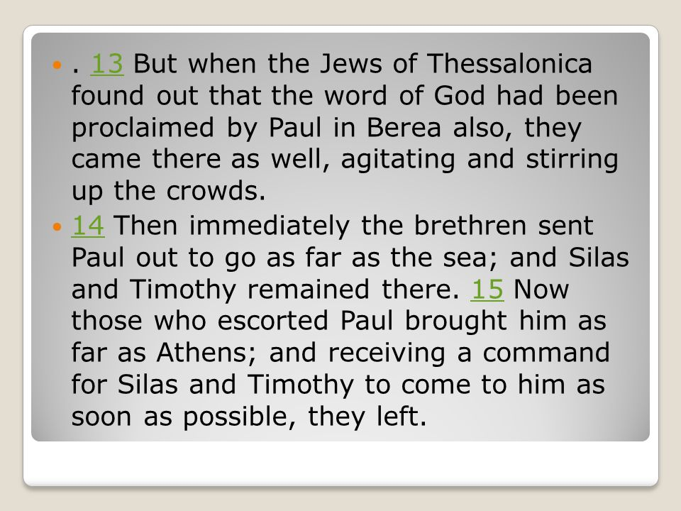 . 13 But when the Jews of Thessalonica found out that the word of God had been proclaimed by Paul in Berea also, they came there as well, agitating an