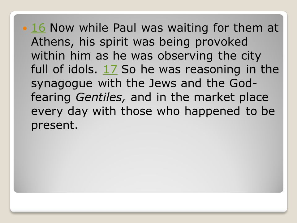 16 Now while Paul was waiting for them at Athens, his spirit was being provoked within him as he was observing the city full of idols.