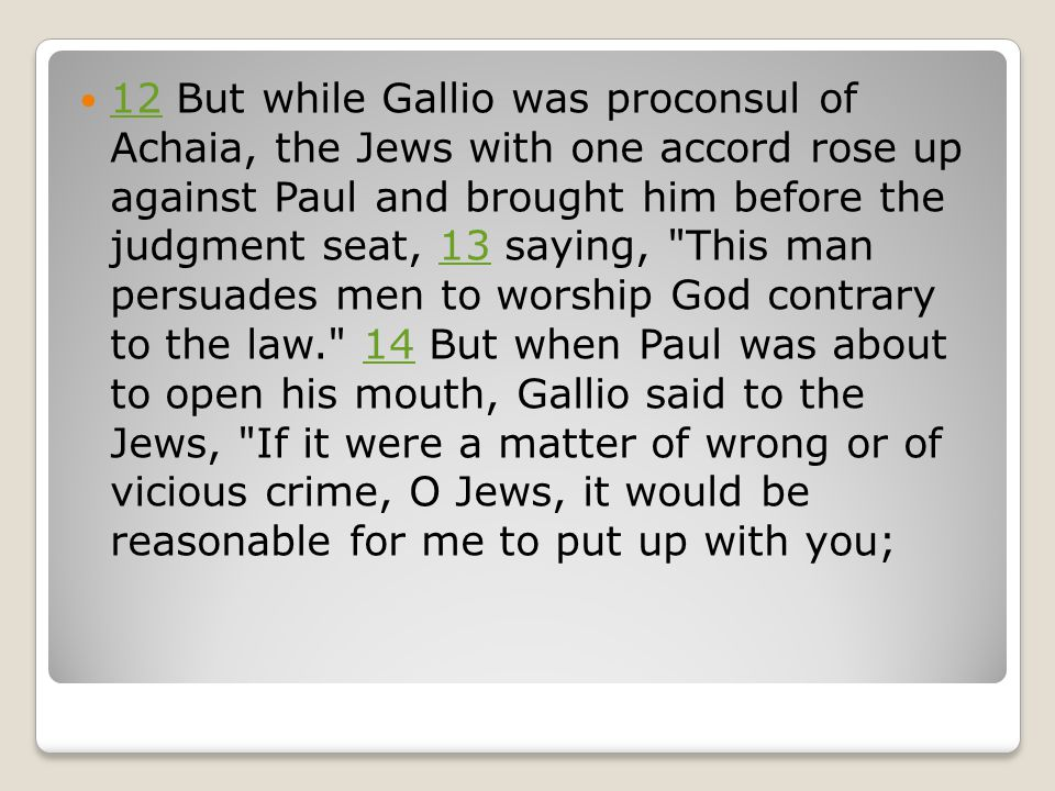 12 But while Gallio was proconsul of Achaia, the Jews with one accord rose up against Paul and brought him before the judgment seat, 13 saying, This man persuades men to worship God contrary to the law. 14 But when Paul was about to open his mouth, Gallio said to the Jews, If it were a matter of wrong or of vicious crime, O Jews, it would be reasonable for me to put up with you; 121314