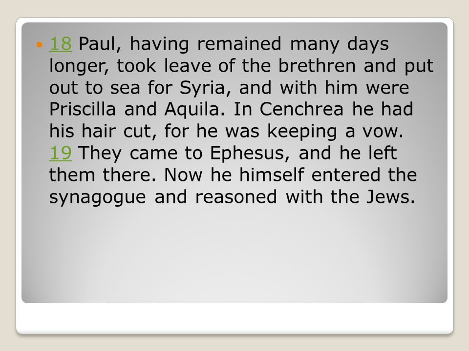 18 Paul, having remained many days longer, took leave of the brethren and put out to sea for Syria, and with him were Priscilla and Aquila.