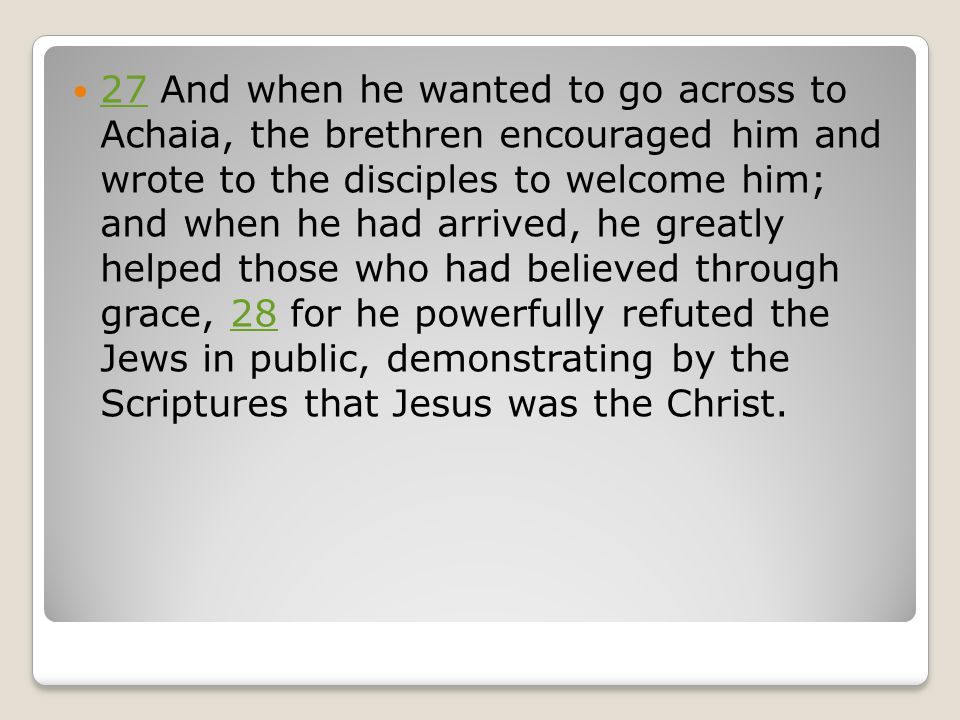 27 And when he wanted to go across to Achaia, the brethren encouraged him and wrote to the disciples to welcome him; and when he had arrived, he greatly helped those who had believed through grace, 28 for he powerfully refuted the Jews in public, demonstrating by the Scriptures that Jesus was the Christ.