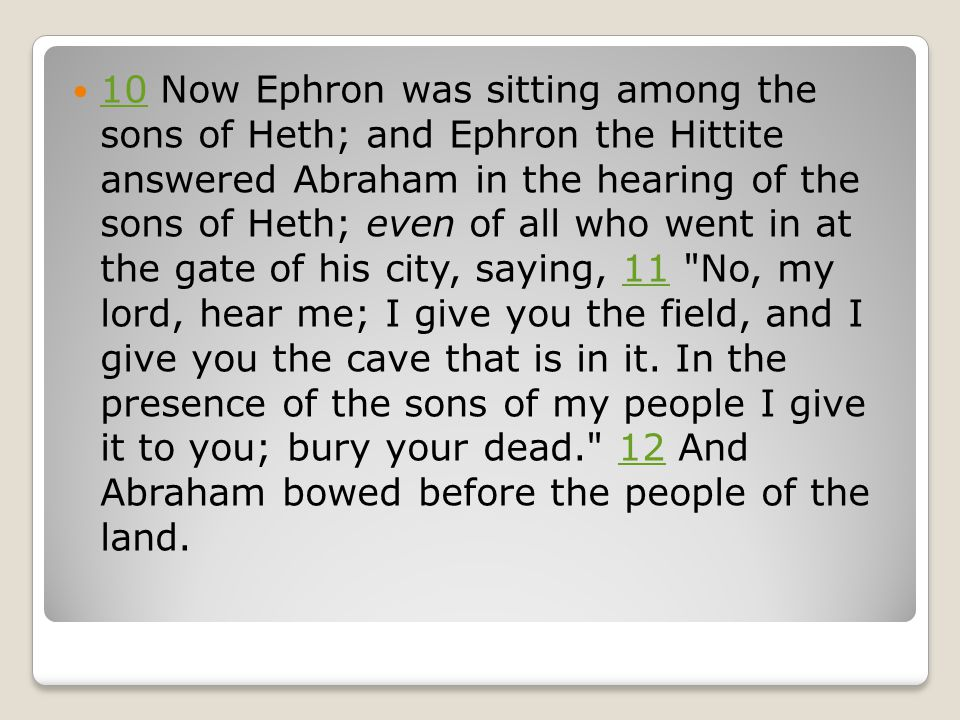 10 Now Ephron was sitting among the sons of Heth; and Ephron the Hittite answered Abraham in the hearing of the sons of Heth; even of all who went in at the gate of his city, saying, 11 No, my lord, hear me; I give you the field, and I give you the cave that is in it.