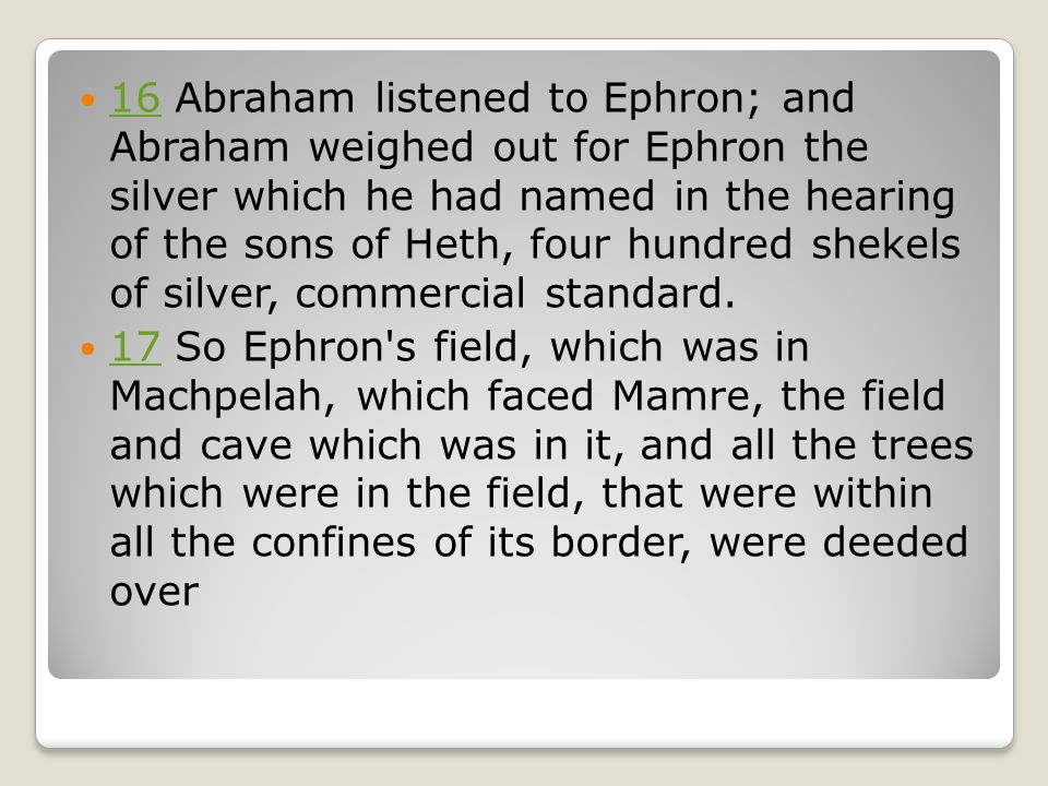 16 Abraham listened to Ephron; and Abraham weighed out for Ephron the silver which he had named in the hearing of the sons of Heth, four hundred shekels of silver, commercial standard.