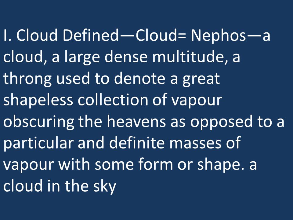 I. Cloud Defined—Cloud= Nephos—a cloud, a large dense multitude, a throng used to denote a great shapeless collection of vapour obscuring the heavens