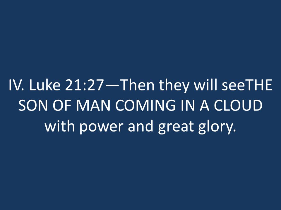 IV. Luke 21:27—Then they will seeTHE SON OF MAN COMING IN A CLOUD with power and great glory.