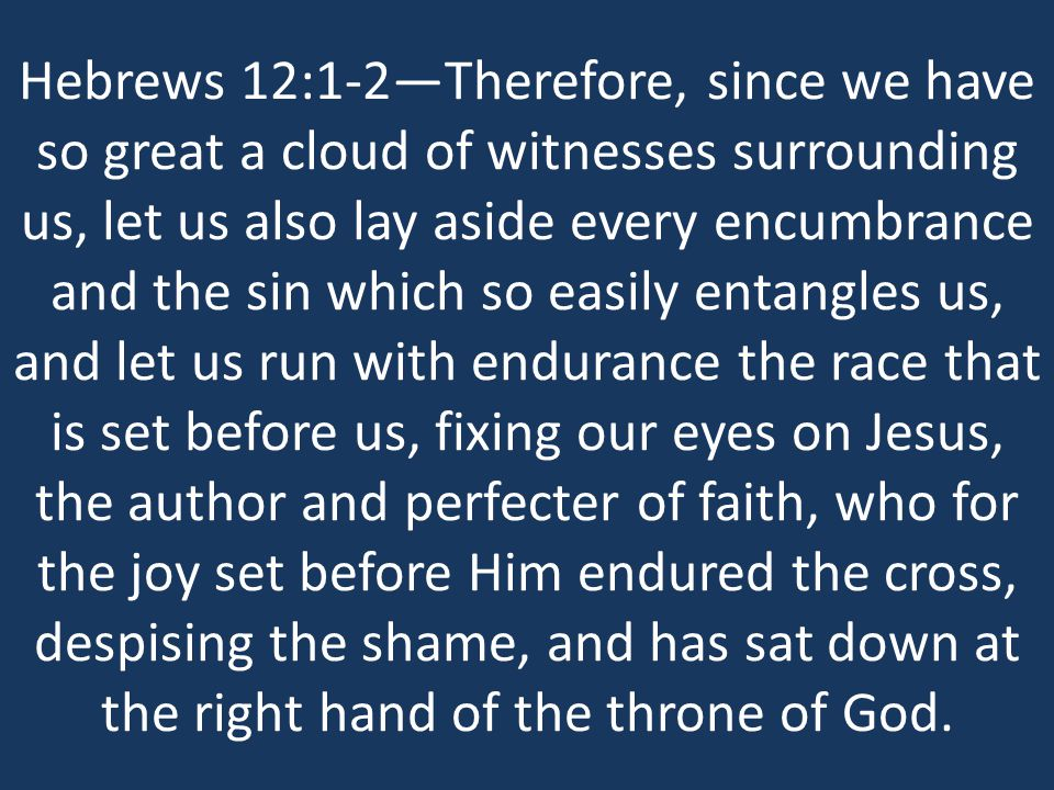 Hebrews 12:1-2—Therefore, since we have so great a cloud of witnesses surrounding us, let us also lay aside every encumbrance and the sin which so easily entangles us, and let us run with endurance the race that is set before us, fixing our eyes on Jesus, the author and perfecter of faith, who for the joy set before Him endured the cross, despising the shame, and has sat down at the right hand of the throne of God.