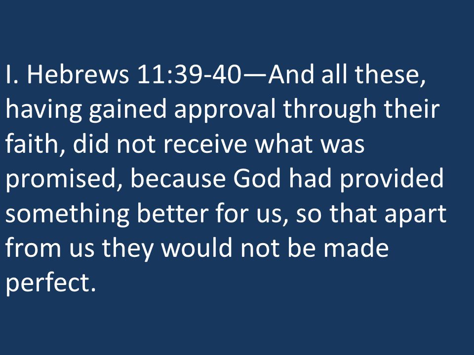 I. Hebrews 11:39-40—And all these, having gained approval through their faith, did not receive what was promised, because God had provided something b