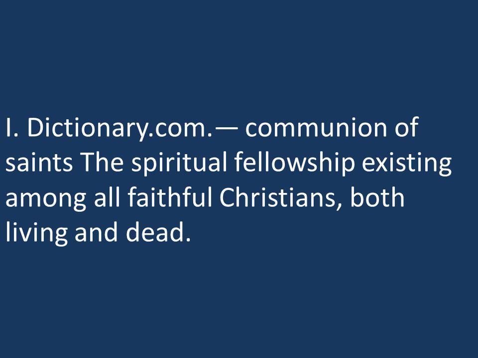 I. Dictionary.com.— communion of saints The spiritual fellowship existing among all faithful Christians, both living and dead.