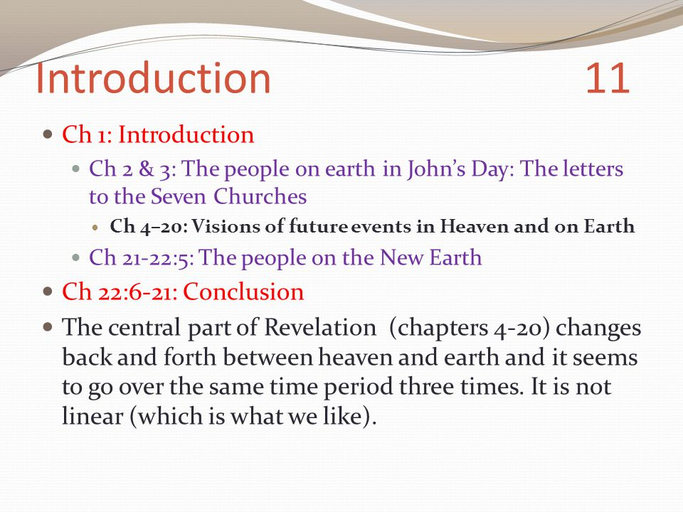 Introduction 11 Ch 1: Introduction Ch 2 & 3: The people on earth in John's Day: The letters to the Seven Churches Ch 4–20: Visions of future events in Heaven and on Earth Ch 21-22:5: The people on the New Earth Ch 22:6-21: Conclusion The central part of Revelation (chapters 4-20) changes back and forth between heaven and earth and it seems to go over the same time period three times.