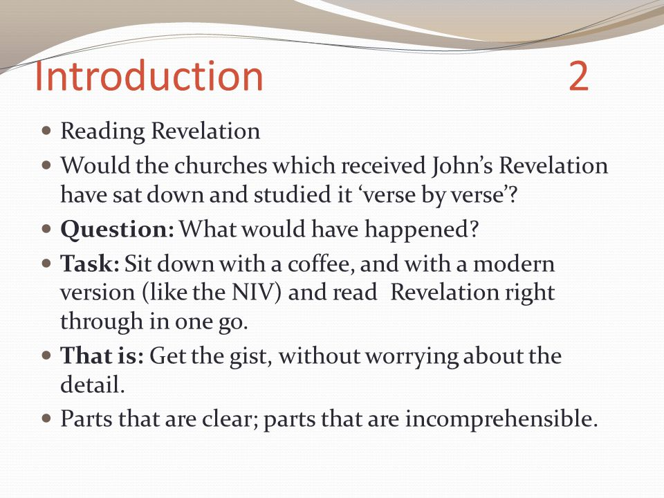 Introduction 2 Reading Revelation Would the churches which received John's Revelation have sat down and studied it 'verse by verse'.