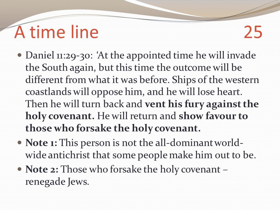 A time line 25 Daniel 11:29-30: 'At the appointed time he will invade the South again, but this time the outcome will be different from what it was before.