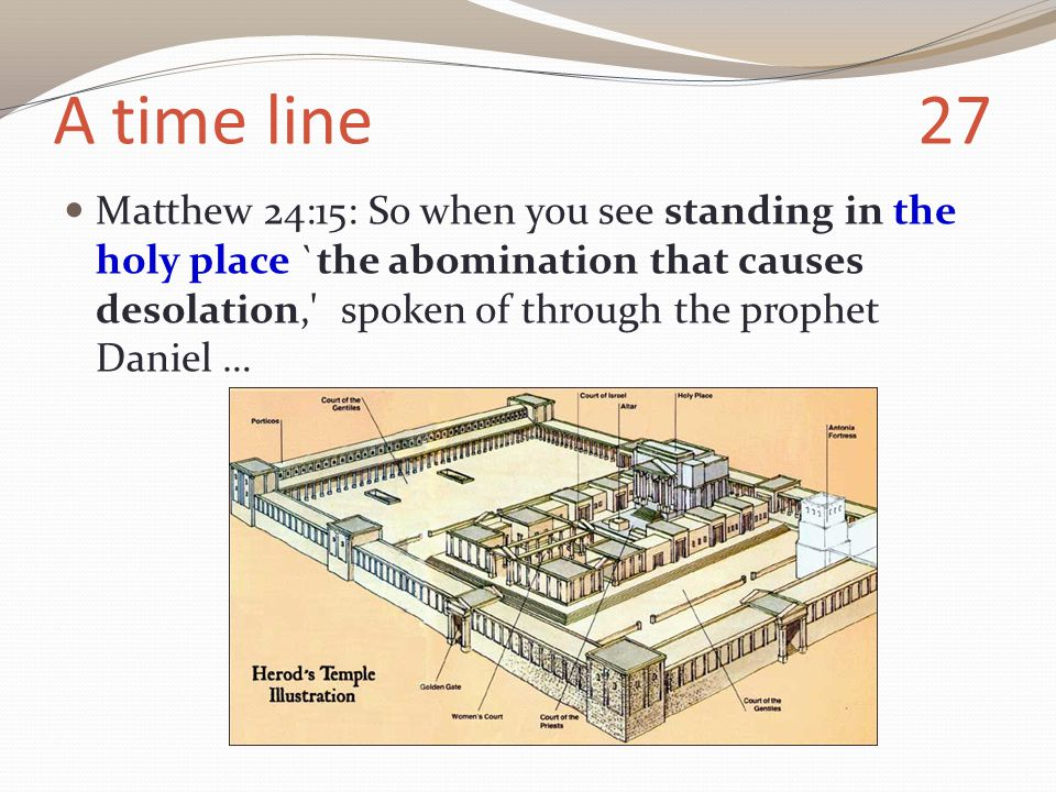 A time line 27 Matthew 24:15: So when you see standing in the holy place `the abomination that causes desolation, spoken of through the prophet Daniel …