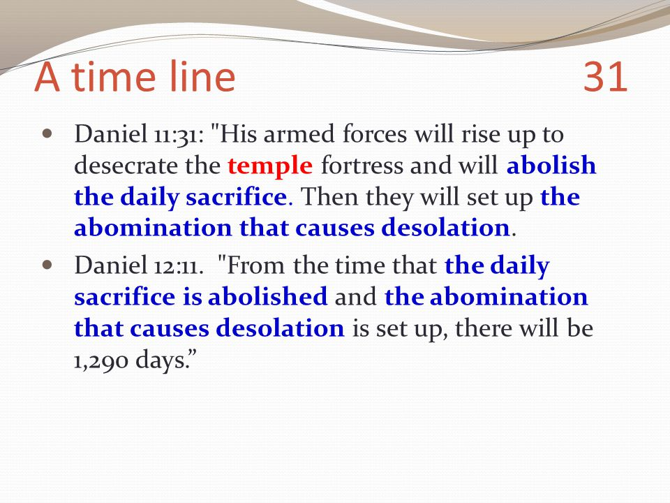 A time line 31 Daniel 11:31: His armed forces will rise up to desecrate the temple fortress and will abolish the daily sacrifice.