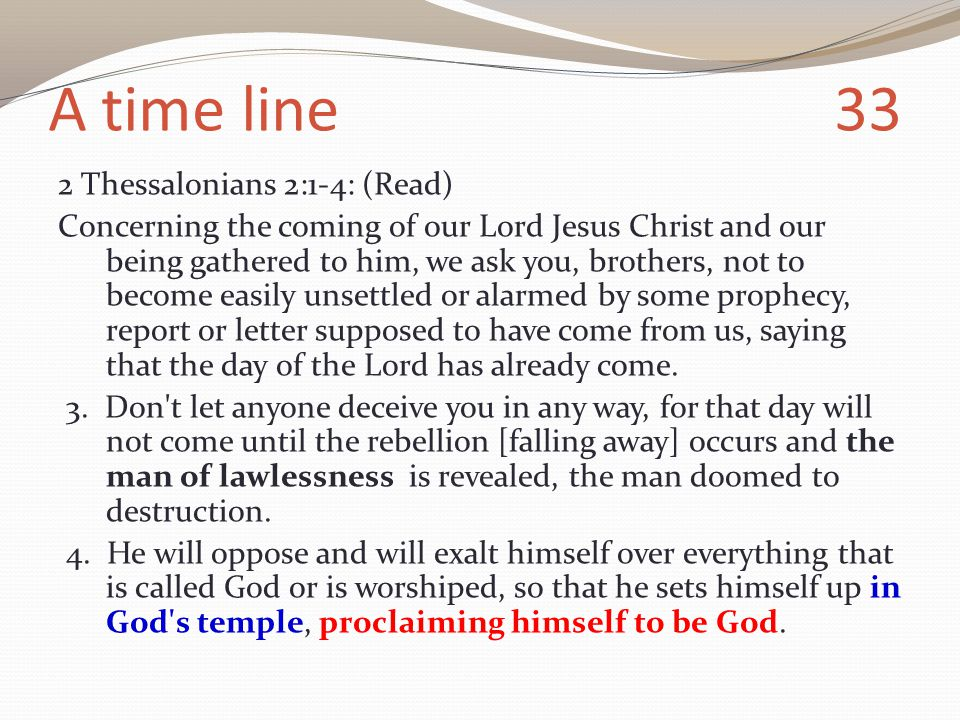 A time line 33 2 Thessalonians 2:1-4: (Read) Concerning the coming of our Lord Jesus Christ and our being gathered to him, we ask you, brothers, not to become easily unsettled or alarmed by some prophecy, report or letter supposed to have come from us, saying that the day of the Lord has already come.