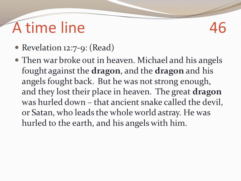 A time line 46 Revelation 12:7-9: (Read) Then war broke out in heaven.